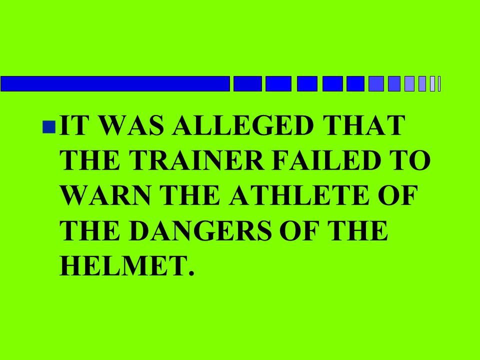n IT WAS ALLEGED THAT THE TRAINER FAILED TO WARN THE ATHLETE OF THE DANGERS OF THE HELMET.