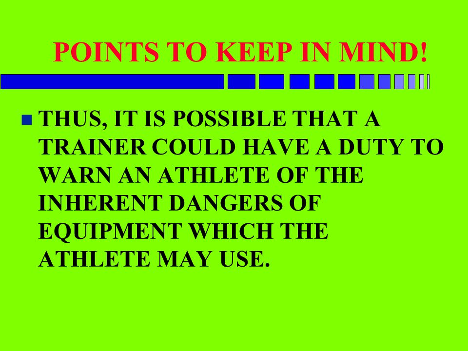 POINTS TO KEEP IN MIND! n THUS, IT IS POSSIBLE THAT A TRAINER COULD HAVE A DUTY TO WARN AN ATHLETE OF THE INHERENT DANGERS OF EQUIPMENT WHICH THE ATHL