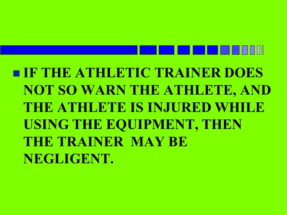 n IF THE ATHLETIC TRAINER DOES NOT SO WARN THE ATHLETE, AND THE ATHLETE IS INJURED WHILE USING THE EQUIPMENT, THEN THE TRAINER MAY BE NEGLIGENT.