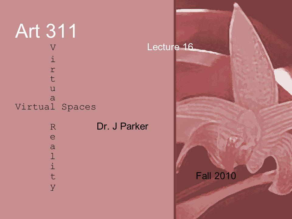 Art 311 V Lecture 16 i r t u a Virtual Spaces R Dr. J Parker e a l i t Fall 2010 y