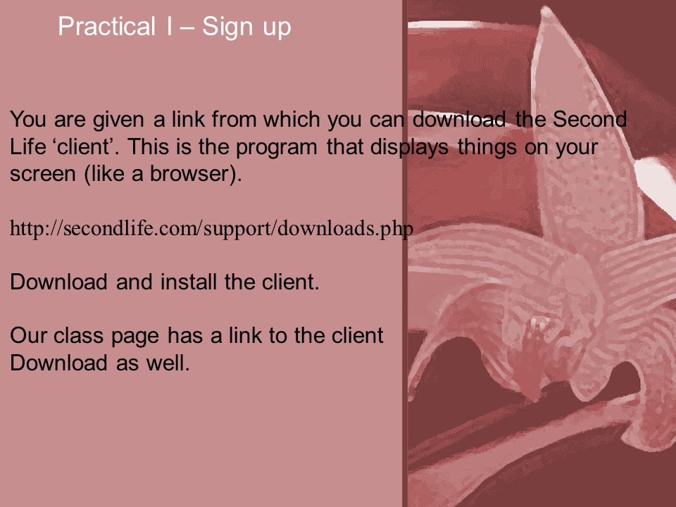 Practical I – Sign up You are given a link from which you can download the Second Life 'client'.