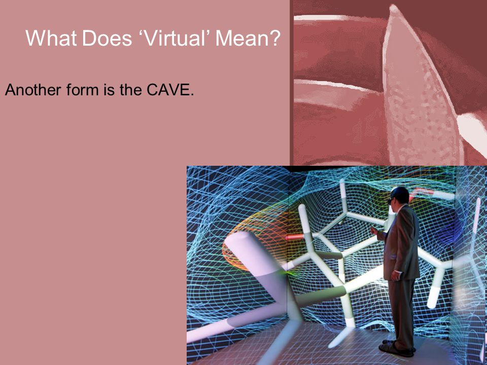 What Does 'Virtual' Mean? Another form is the CAVE.