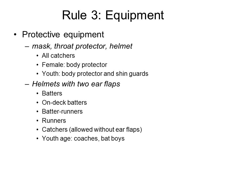 Rule 3: Equipment Protective equipment –mask, throat protector, helmet All catchers Female: body protector Youth: body protector and shin guards –Helmets with two ear flaps Batters On-deck batters Batter-runners Runners Catchers (allowed without ear flaps) Youth age: coaches, bat boys