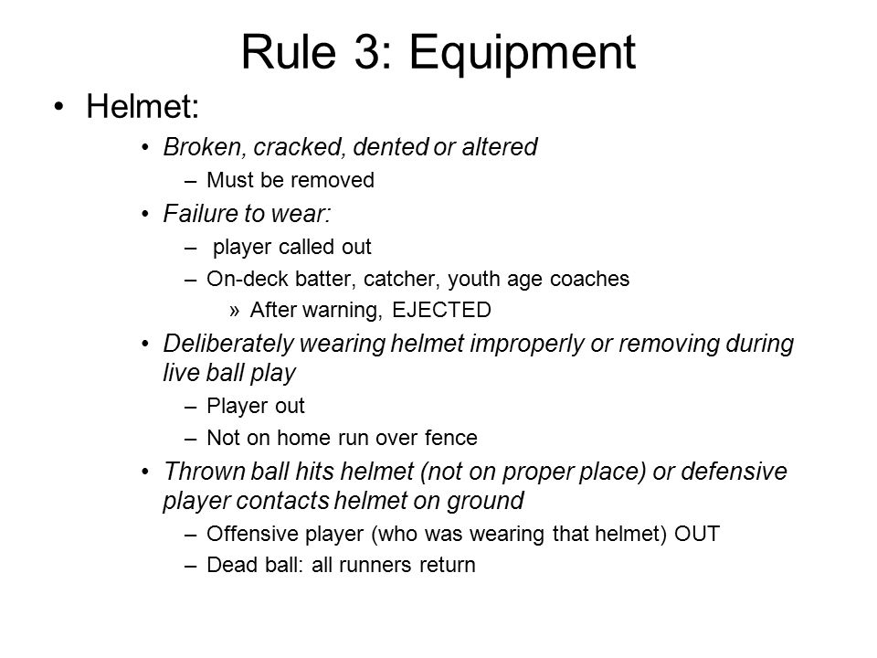 Rule 3: Equipment Helmet: Broken, cracked, dented or altered –Must be removed Failure to wear: – player called out –On-deck batter, catcher, youth age