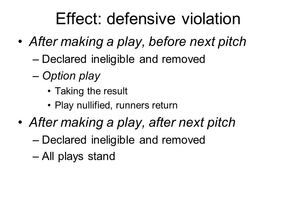 Effect: defensive violation After making a play, before next pitch –Declared ineligible and removed –Option play Taking the result Play nullified, run