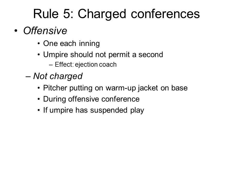 Rule 5: Charged conferences Offensive One each inning Umpire should not permit a second –Effect: ejection coach –Not charged Pitcher putting on warm-u