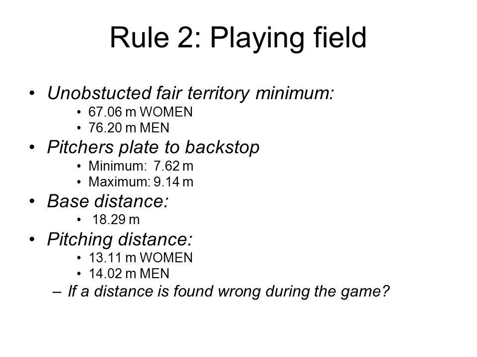 Rule 2: Playing field Unobstucted fair territory minimum: 67.06 m WOMEN 76.20 m MEN Pitchers plate to backstop Minimum: 7.62 m Maximum: 9.14 m Base distance: 18.29 m Pitching distance: 13.11 m WOMEN 14.02 m MEN –If a distance is found wrong during the game