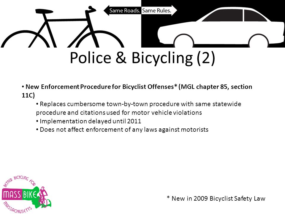 Police & Bicycling (2) New Enforcement Procedure for Bicyclist Offenses* (MGL chapter 85, section 11C) Replaces cumbersome town-by-town procedure with same statewide procedure and citations used for motor vehicle violations Implementation delayed until 2011 Does not affect enforcement of any laws against motorists * New in 2009 Bicyclist Safety Law