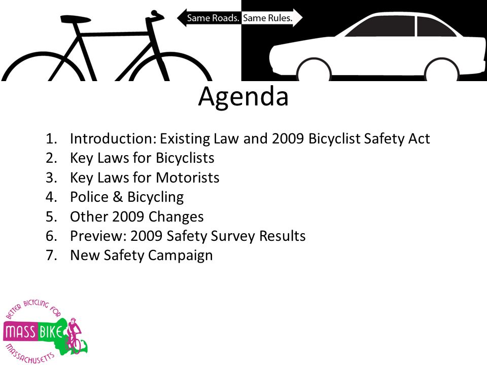 Agenda 1.Introduction: Existing Law and 2009 Bicyclist Safety Act 2.Key Laws for Bicyclists 3.Key Laws for Motorists 4.Police & Bicycling 5.Other 2009 Changes 6.Preview: 2009 Safety Survey Results 7.New Safety Campaign