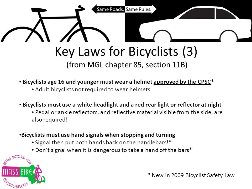 Key Laws for Bicyclists (3) (from MGL chapter 85, section 11B) Bicyclists age 16 and younger must wear a helmet approved by the CPSC* Adult bicyclists not required to wear helmets Bicyclists must use a white headlight and a red rear light or reflector at night Pedal or ankle reflectors, and reflective material visible from the side, are also required.