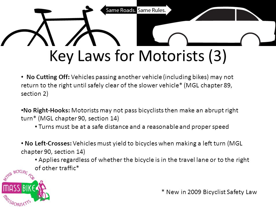 Key Laws for Motorists (3) No Cutting Off: Vehicles passing another vehicle (including bikes) may not return to the right until safely clear of the slower vehicle* (MGL chapter 89, section 2) No Right-Hooks: Motorists may not pass bicyclists then make an abrupt right turn* (MGL chapter 90, section 14) Turns must be at a safe distance and a reasonable and proper speed No Left-Crosses: Vehicles must yield to bicycles when making a left turn (MGL chapter 90, section 14) Applies regardless of whether the bicycle is in the travel lane or to the right of other traffic* * New in 2009 Bicyclist Safety Law