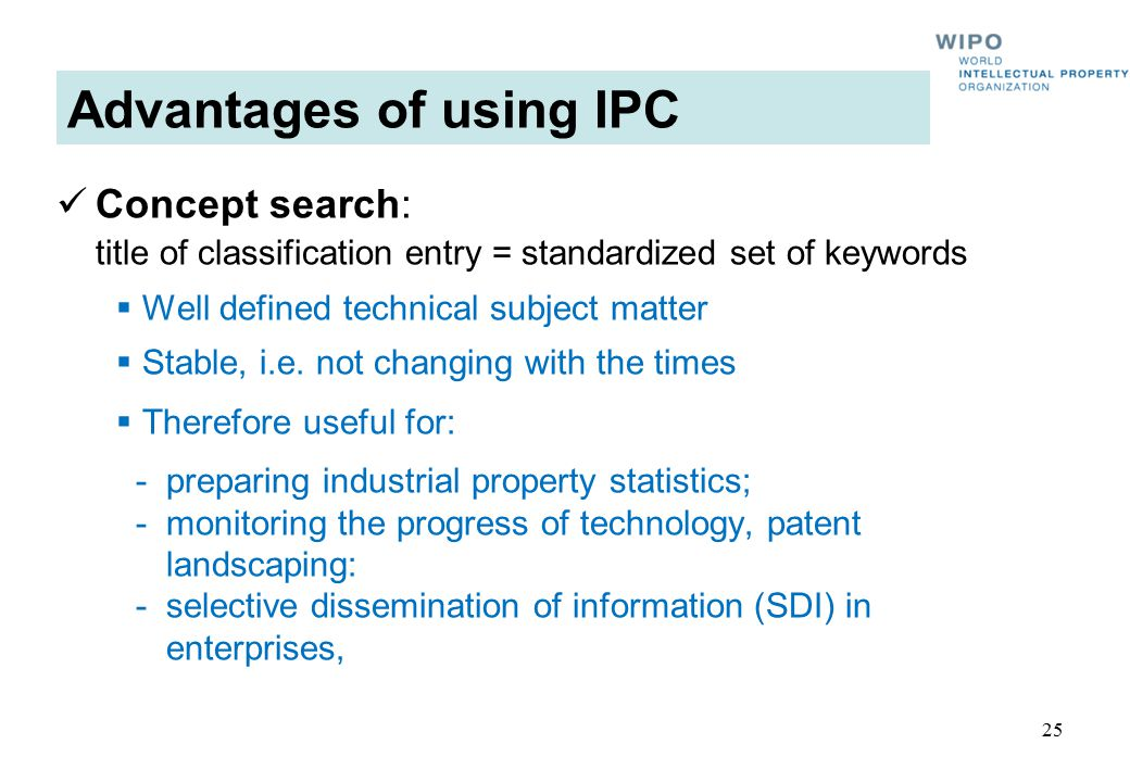Advantages of using IPC Concept search: title of classification entry = standardized set of keywords  Well defined technical subject matter  Stable,