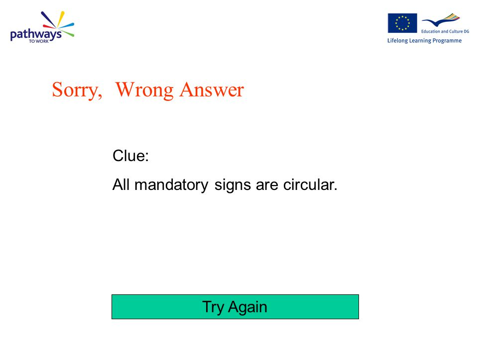 Try Again Clue: All mandatory signs have a white pictogram on a blue background Sorry, Wrong Answer
