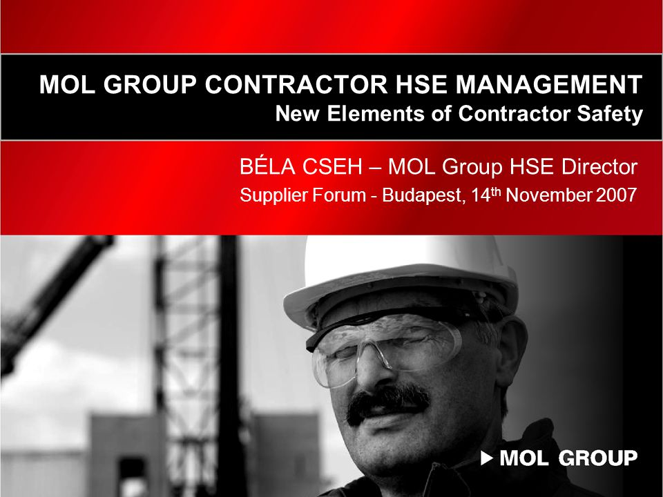 MOL GROUP CONTRACTOR HSE MANAGEMENT New Elements of Contractor Safety BÉLA CSEH – MOL Group HSE Director Supplier Forum - Budapest, 14 th November 2007