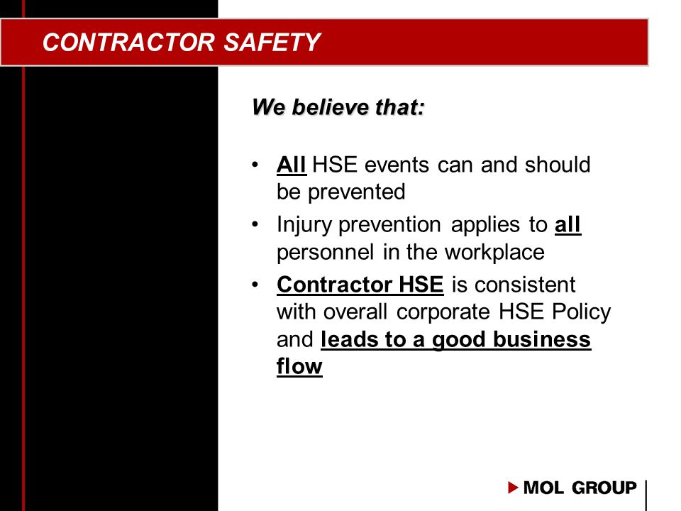 CONTRACTOR SAFETY We believe that: All HSE events can and should be prevented Injury prevention applies to all personnel in the workplace Contractor HSE is consistent with overall corporate HSE Policy and leads to a good business flow