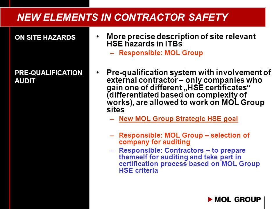"NEW ELEMENTS IN CONTRACTOR SAFETY More precise description of site relevant HSE hazards in ITBs –Responsible: MOL Group Pre-qualification system with involvement of external contractor – only companies who gain one of different ""HSE certificates (differentiated based on complexity of works), are allowed to work on MOL Group sites –New MOL Group Strategic HSE goal –Responsible: MOL Group – selection of company for auditing –Responsible: Contractors – to prepare themself for auditing and take part in certification process based on MOL Group HSE criteria ON SITE HAZARDS PRE-QUALIFICATION AUDIT"
