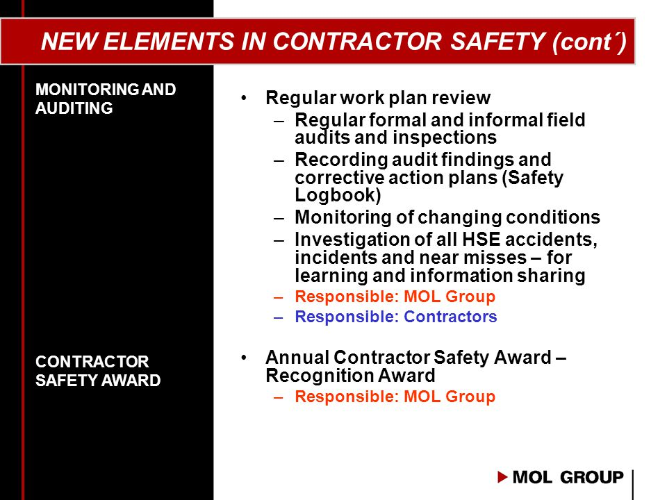 NEW ELEMENTS IN CONTRACTOR SAFETY (cont´) Regular work plan review –Regular formal and informal field audits and inspections –Recording audit findings and corrective action plans (Safety Logbook) –Monitoring of changing conditions –Investigation of all HSE accidents, incidents and near misses – for learning and information sharing –Responsible: MOL Group –Responsible: Contractors Annual Contractor Safety Award – Recognition Award –Responsible: MOL Group MONITORING AND AUDITING CONTRACTOR SAFETY AWARD