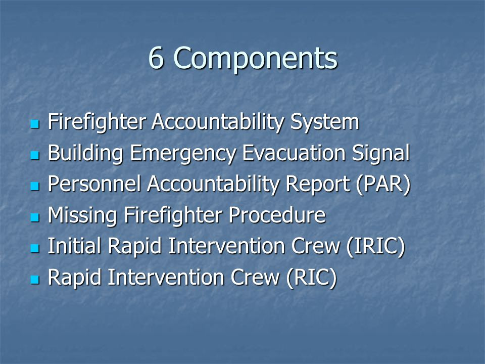 6 Components Firefighter Accountability System Firefighter Accountability System Building Emergency Evacuation Signal Building Emergency Evacuation Signal Personnel Accountability Report (PAR) Personnel Accountability Report (PAR) Missing Firefighter Procedure Missing Firefighter Procedure Initial Rapid Intervention Crew (IRIC) Initial Rapid Intervention Crew (IRIC) Rapid Intervention Crew (RIC) Rapid Intervention Crew (RIC)