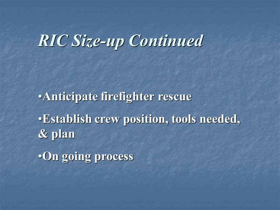 RIC Size-up is Ongoing Take a lap around buildingTake a lap around building Anticipate fire spreadAnticipate fire spread Locate alternate entrances & exitsLocate alternate entrances & exits Place additional ladders, if appropriatePlace additional ladders, if appropriate Look for anything that might make your job harder or easierLook for anything that might make your job harder or easier