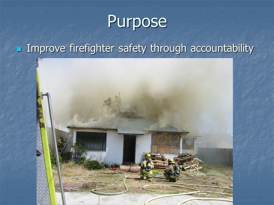 Purpose Improve firefighter safety through accountability Improve firefighter safety through accountability