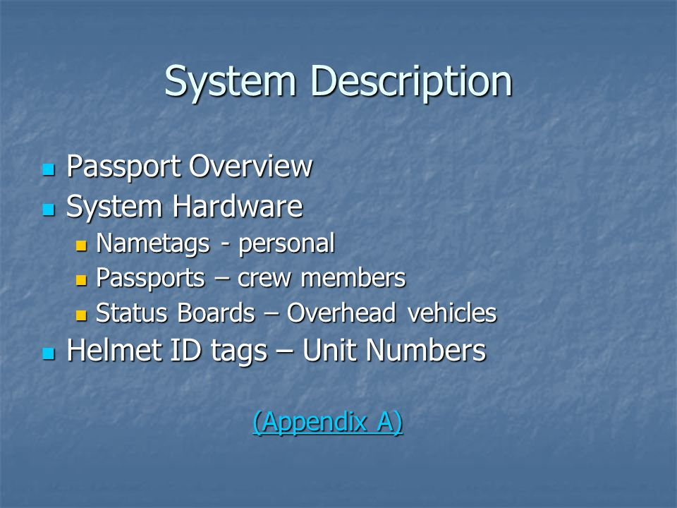 System Description Passport Overview Passport Overview System Hardware System Hardware Nametags - personal Nametags - personal Passports – crew members Passports – crew members Status Boards – Overhead vehicles Status Boards – Overhead vehicles Helmet ID tags – Unit Numbers Helmet ID tags – Unit Numbers (Appendix A) (Appendix A)(Appendix A)(Appendix A)