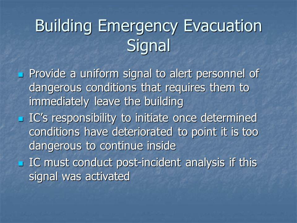 Building Emergency Evacuation Signal Provide a uniform signal to alert personnel of dangerous conditions that requires them to immediately leave the building Provide a uniform signal to alert personnel of dangerous conditions that requires them to immediately leave the building IC's responsibility to initiate once determined conditions have deteriorated to point it is too dangerous to continue inside IC's responsibility to initiate once determined conditions have deteriorated to point it is too dangerous to continue inside IC must conduct post-incident analysis if this signal was activated IC must conduct post-incident analysis if this signal was activated