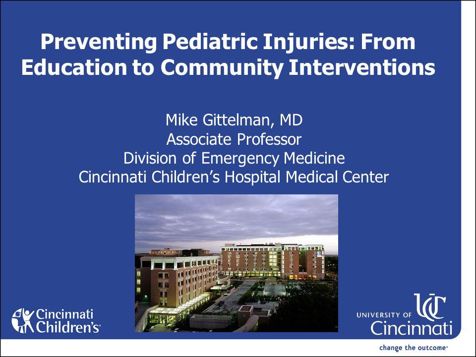 Preventing Pediatric Injuries: From Education to Community Interventions Mike Gittelman, MD Associate Professor Division of Emergency Medicine Cincinnati Children's Hospital Medical Center