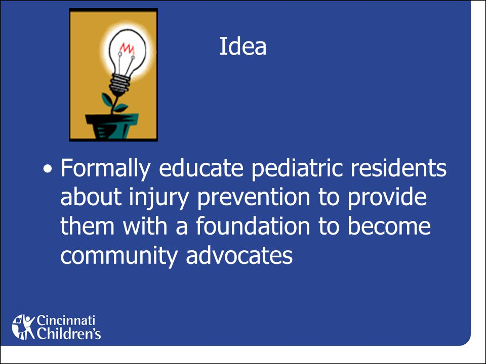 Idea Formally educate pediatric residents about injury prevention to provide them with a foundation to become community advocates