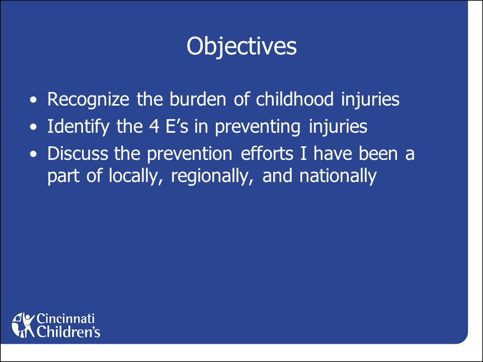 Objectives Recognize the burden of childhood injuries Identify the 4 E's in preventing injuries Discuss the prevention efforts I have been a part of locally, regionally, and nationally