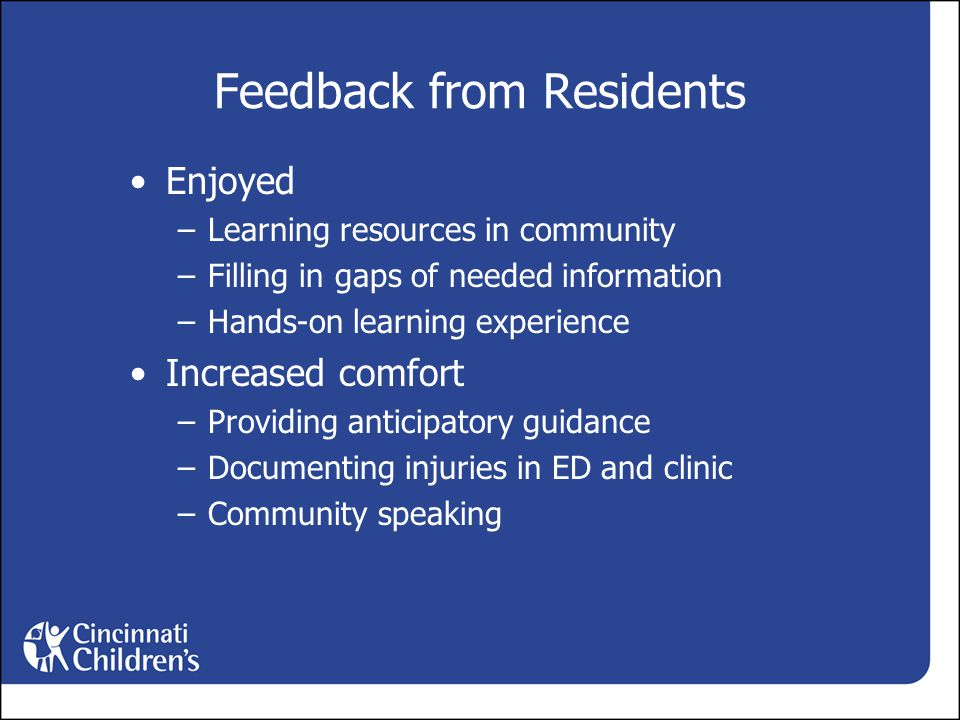 Feedback from Residents Enjoyed –Learning resources in community –Filling in gaps of needed information –Hands-on learning experience Increased comfort –Providing anticipatory guidance –Documenting injuries in ED and clinic –Community speaking