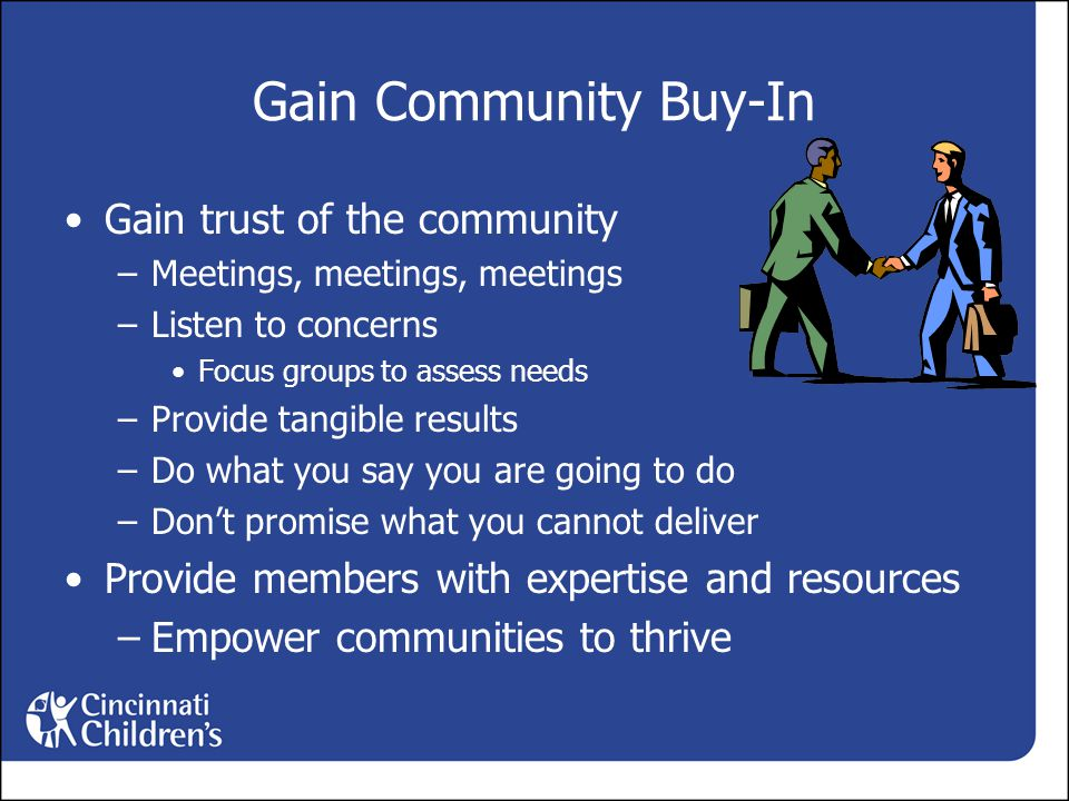 Gain Community Buy-In Gain trust of the community –Meetings, meetings, meetings –Listen to concerns Focus groups to assess needs –Provide tangible results –Do what you say you are going to do –Don't promise what you cannot deliver Provide members with expertise and resources –Empower communities to thrive