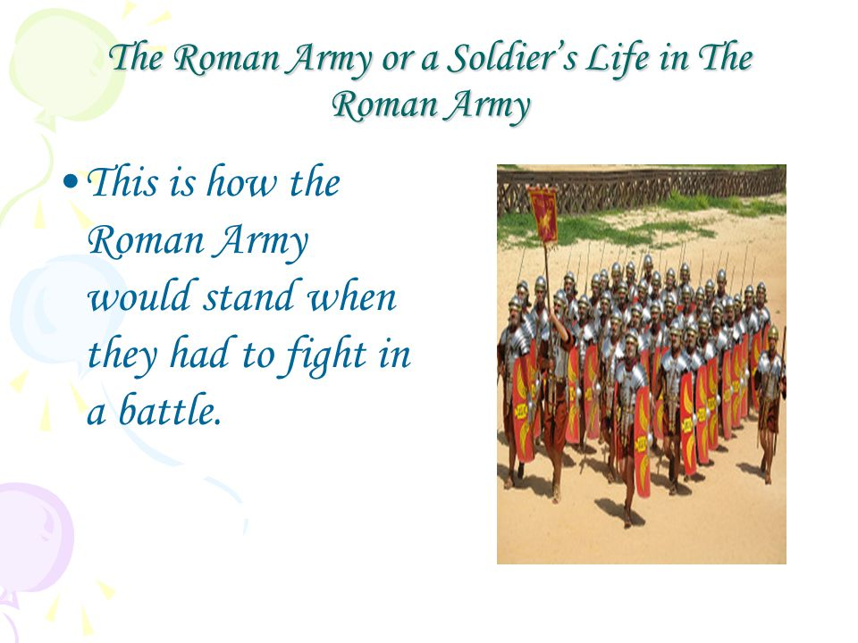 The Roman Army or a Soldier's Life in The Roman Army This is how the Roman Army would stand when they had to fight in a battle.