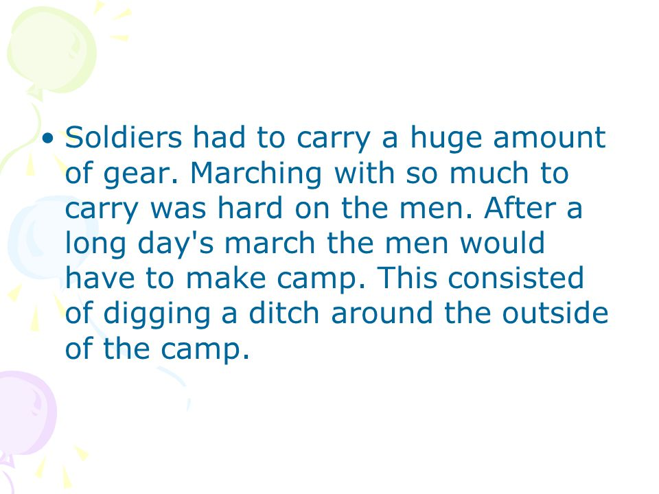 Soldiers had to carry a huge amount of gear. Marching with so much to carry was hard on the men. After a long day's march the men would have to make c