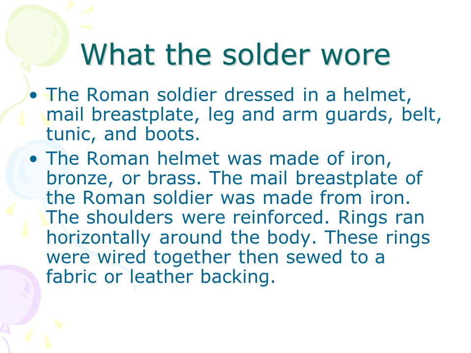 What the solder wore The Roman soldier dressed in a helmet, mail breastplate, leg and arm guards, belt, tunic, and boots.
