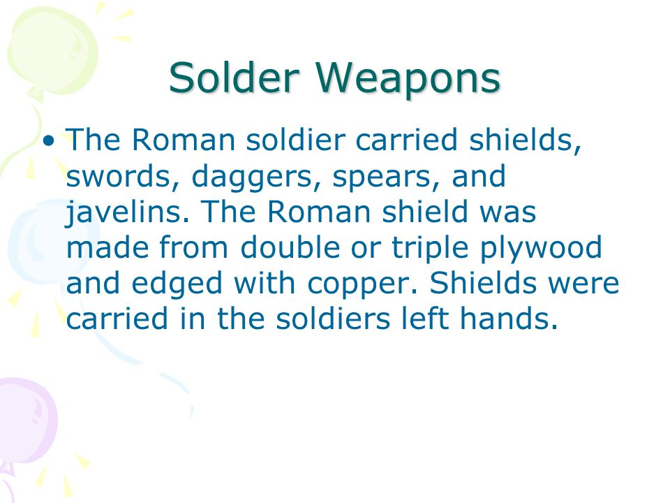 Solder Weapons The Roman soldier carried shields, swords, daggers, spears, and javelins. The Roman shield was made from double or triple plywood and e