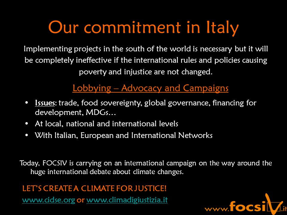Our commitment in Italy Implementing projects in the south of the world is necessary but it will be completely ineffective if the international rules and policies causing poverty and injustice are not changed.