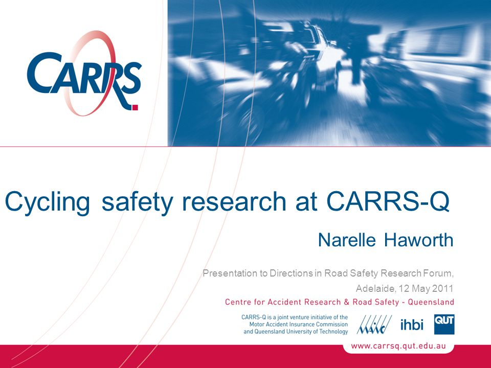 Cycling safety research at CARRS-Q Narelle Haworth Presentation to Directions in Road Safety Research Forum, Adelaide, 12 May 2011