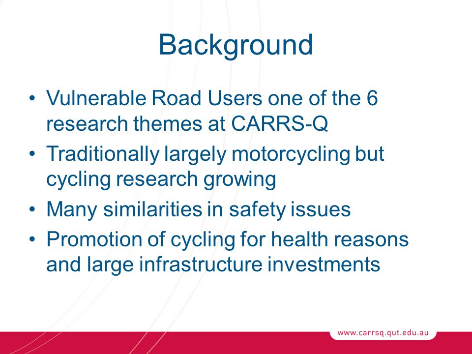 Background Vulnerable Road Users one of the 6 research themes at CARRS-Q Traditionally largely motorcycling but cycling research growing Many similarities in safety issues Promotion of cycling for health reasons and large infrastructure investments
