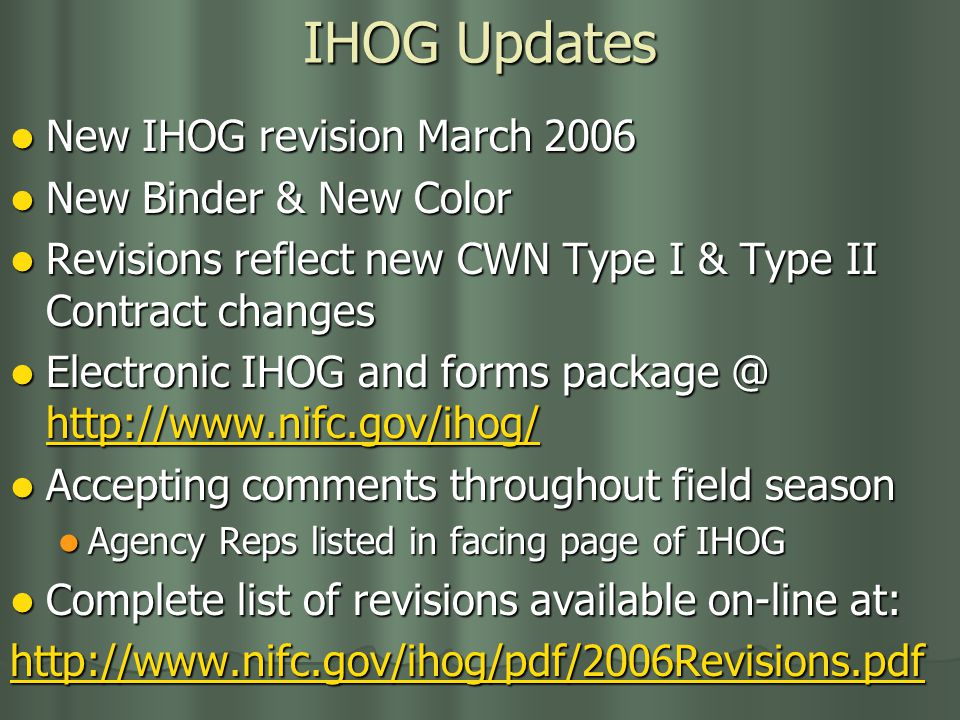 IHOG Updates New IHOG revision March 2006 New IHOG revision March 2006 New Binder & New Color New Binder & New Color Revisions reflect new CWN Type I & Type II Contract changes Revisions reflect new CWN Type I & Type II Contract changes Electronic IHOG and forms package @ http://www.nifc.gov/ihog/ Electronic IHOG and forms package @ http://www.nifc.gov/ihog/ http://www.nifc.gov/ihog/ Accepting comments throughout field season Accepting comments throughout field season Agency Reps listed in facing page of IHOG Agency Reps listed in facing page of IHOG Complete list of revisions available on-line at: Complete list of revisions available on-line at: http://www.nifc.gov/ihog/pdf/2006Revisions.pdf