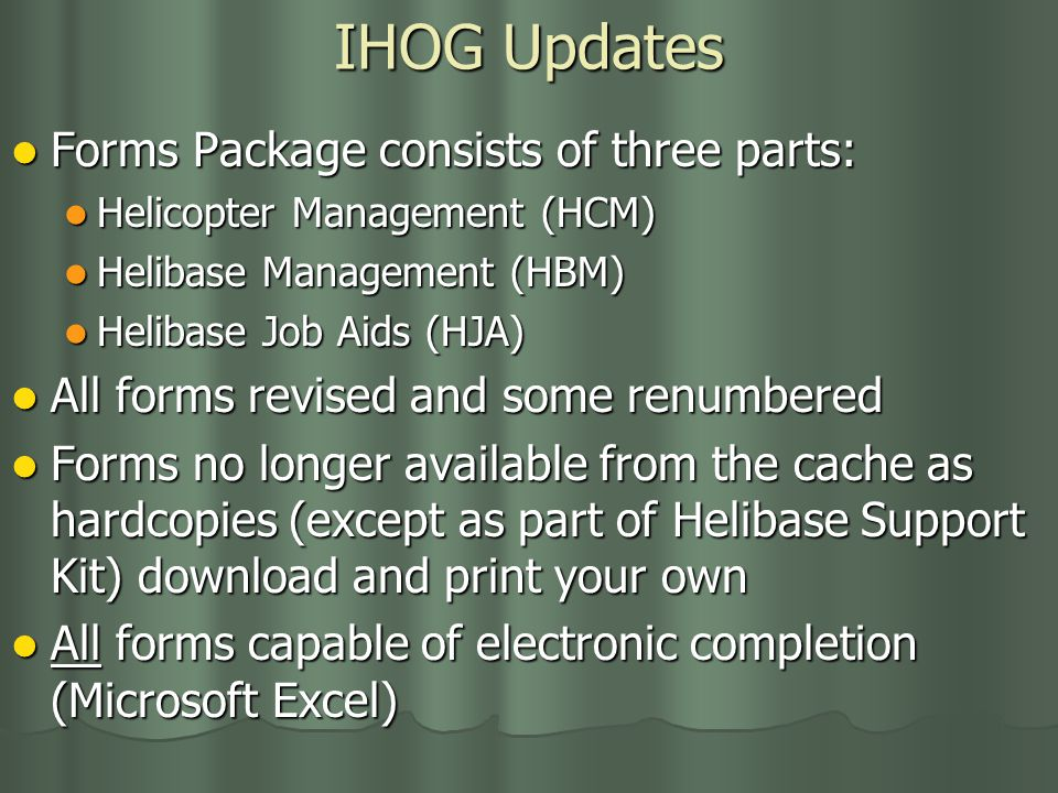 IHOG Updates Forms Package consists of three parts: Forms Package consists of three parts: Helicopter Management (HCM) Helicopter Management (HCM) Helibase Management (HBM) Helibase Management (HBM) Helibase Job Aids (HJA) Helibase Job Aids (HJA) All forms revised and some renumbered All forms revised and some renumbered Forms no longer available from the cache as hardcopies (except as part of Helibase Support Kit) download and print your own Forms no longer available from the cache as hardcopies (except as part of Helibase Support Kit) download and print your own All forms capable of electronic completion (Microsoft Excel) All forms capable of electronic completion (Microsoft Excel)
