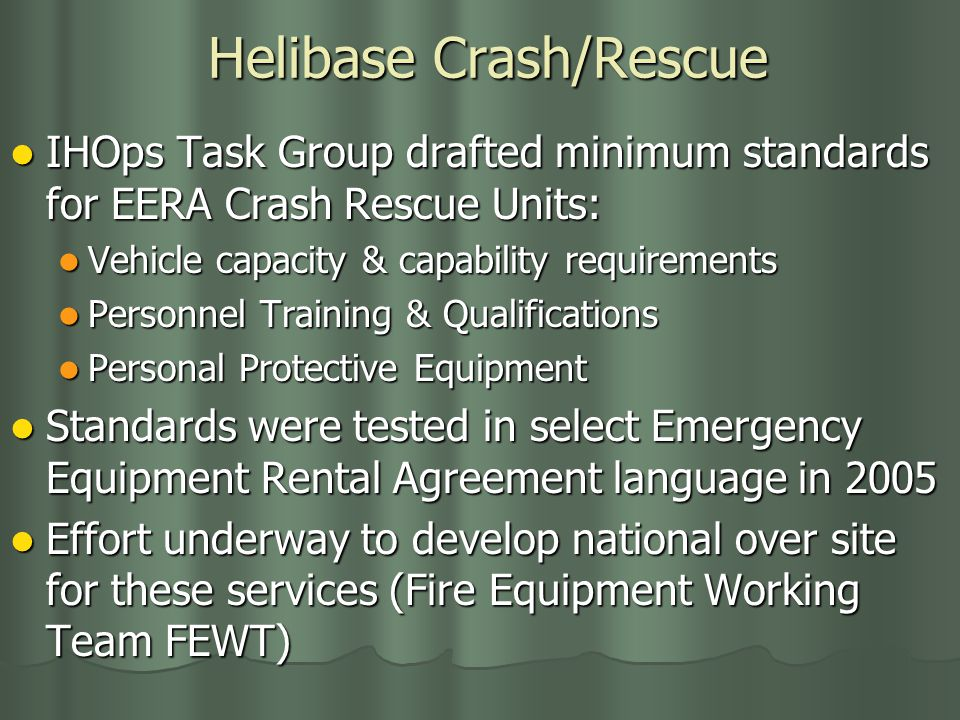 Helibase Crash/Rescue IHOps Task Group drafted minimum standards for EERA Crash Rescue Units: IHOps Task Group drafted minimum standards for EERA Crash Rescue Units: Vehicle capacity & capability requirements Vehicle capacity & capability requirements Personnel Training & Qualifications Personnel Training & Qualifications Personal Protective Equipment Personal Protective Equipment Standards were tested in select Emergency Equipment Rental Agreement language in 2005 Standards were tested in select Emergency Equipment Rental Agreement language in 2005 Effort underway to develop national over site for these services (Fire Equipment Working Team FEWT) Effort underway to develop national over site for these services (Fire Equipment Working Team FEWT)