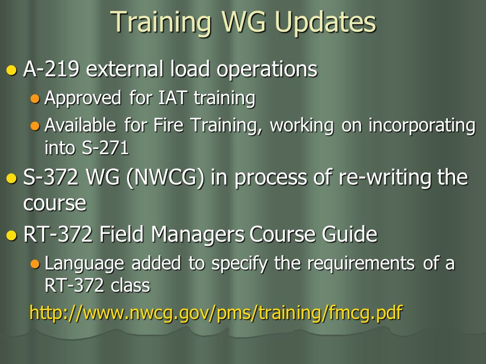 Training WG Updates A-219 external load operations A-219 external load operations Approved for IAT training Approved for IAT training Available for Fire Training, working on incorporating into S-271 Available for Fire Training, working on incorporating into S-271 S-372 WG (NWCG) in process of re-writing the course S-372 WG (NWCG) in process of re-writing the course RT-372 Field Managers Course Guide RT-372 Field Managers Course Guide Language added to specify the requirements of a RT-372 class Language added to specify the requirements of a RT-372 classhttp://www.nwcg.gov/pms/training/fmcg.pdf