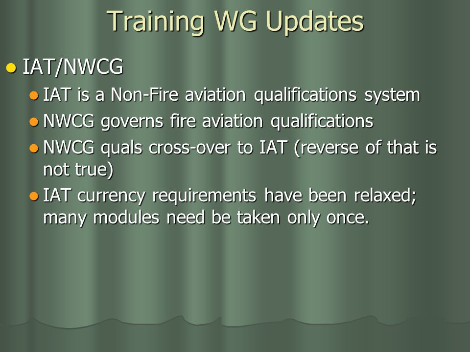 Training WG Updates IAT/NWCG IAT/NWCG IAT is a Non-Fire aviation qualifications system IAT is a Non-Fire aviation qualifications system NWCG governs fire aviation qualifications NWCG governs fire aviation qualifications NWCG quals cross-over to IAT (reverse of that is not true) NWCG quals cross-over to IAT (reverse of that is not true) IAT currency requirements have been relaxed; many modules need be taken only once.