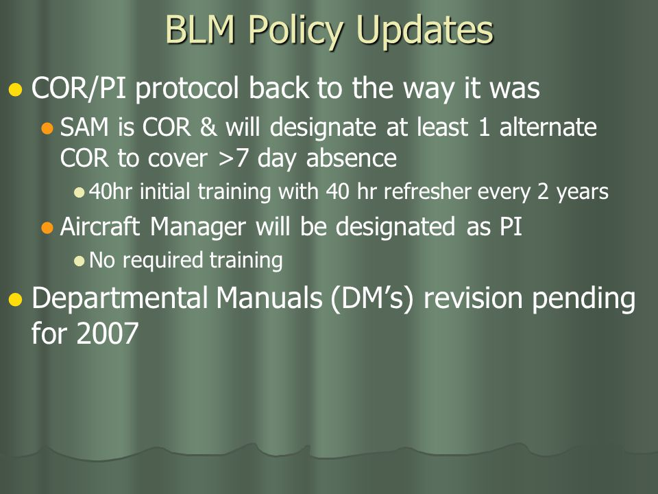 BLM Policy Updates COR/PI protocol back to the way it was SAM is COR & will designate at least 1 alternate COR to cover >7 day absence 40hr initial training with 40 hr refresher every 2 years Aircraft Manager will be designated as PI No required training Departmental Manuals (DM's) revision pending for 2007