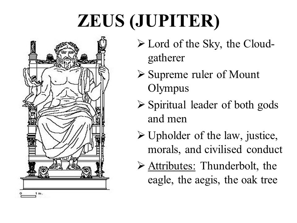 ZEUS (JUPITER)  Lord of the Sky, the Cloud- gatherer  Supreme ruler of Mount Olympus  Spiritual leader of both gods and men  Upholder of the law,