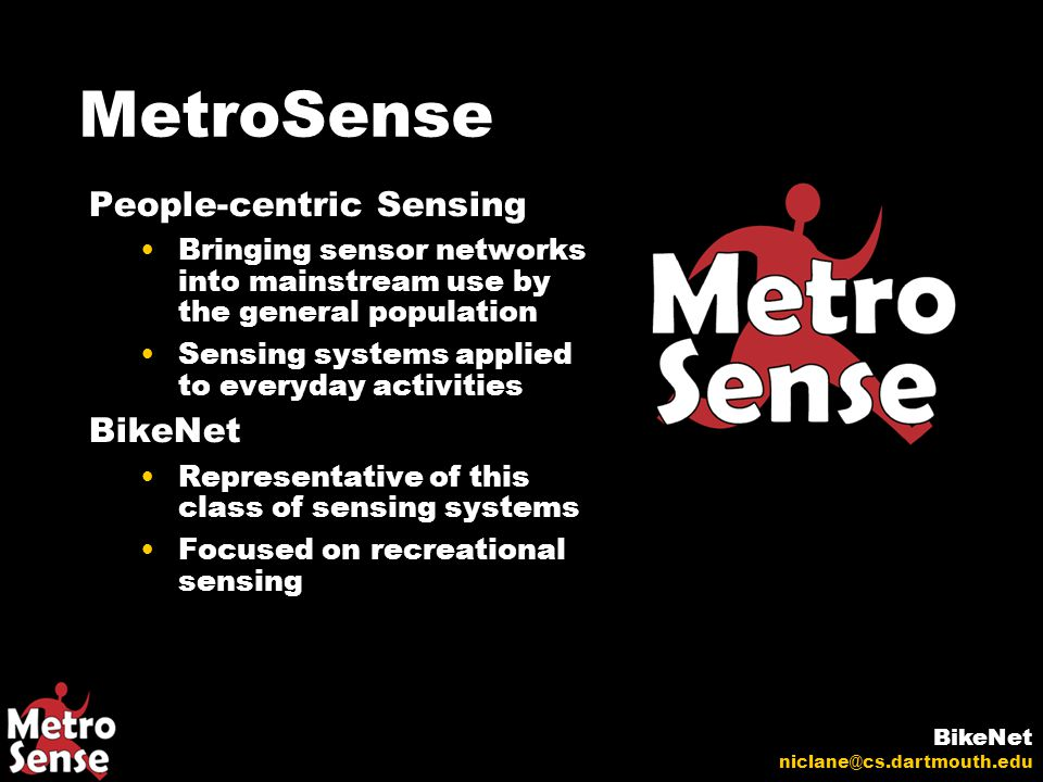 MetroSense People-centric Sensing Bringing sensor networks into mainstream use by the general population Sensing systems applied to everyday activities BikeNet Representative of this class of sensing systems Focused on recreational sensing BikeNet niclane@cs.dartmouth.edu