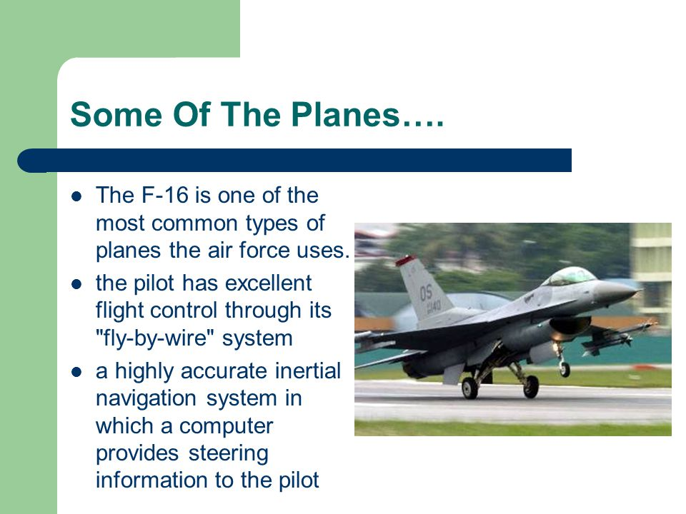 Some Of The Planes…. The F-16 is one of the most common types of planes the air force uses.