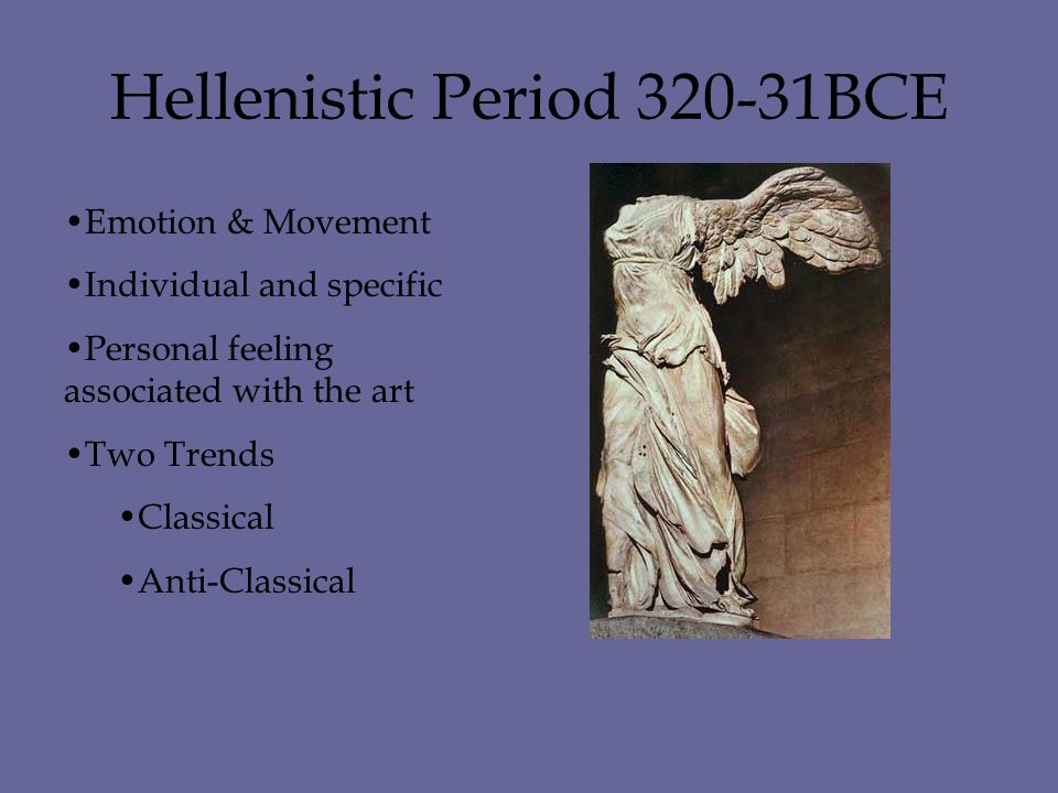 Hellenistic Period 320-31BCE Emotion & Movement Individual and specific Personal feeling associated with the art Two Trends Classical Anti-Classical