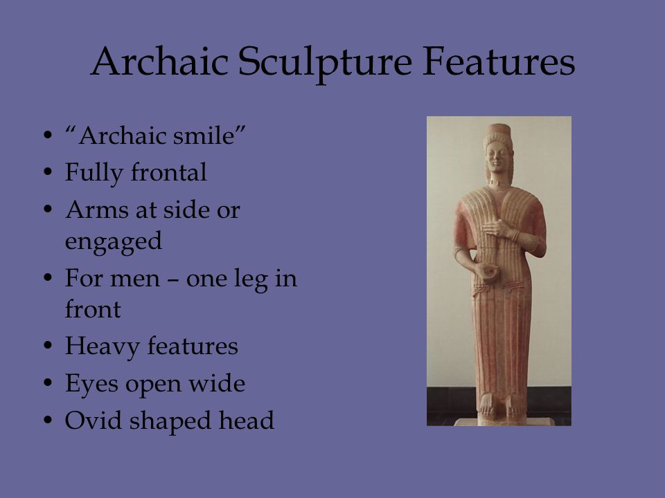 Archaic Sculpture Features Archaic smile Fully frontal Arms at side or engaged For men – one leg in front Heavy features Eyes open wide Ovid shaped head