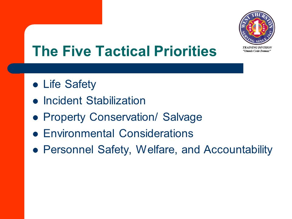 The Five Tactical Priorities Life Safety Incident Stabilization Property Conservation/ Salvage Environmental Considerations Personnel Safety, Welfare, and Accountability